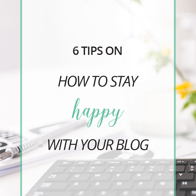 6 Tips on How to Stay Happy With Your Blog